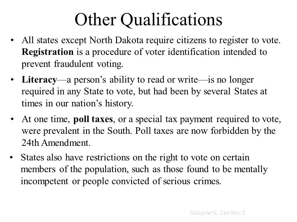 Other Qualifications Chapter 6, Section 2 All states except North Dakota require citizens to register to vote. Registration is a procedure of voter id