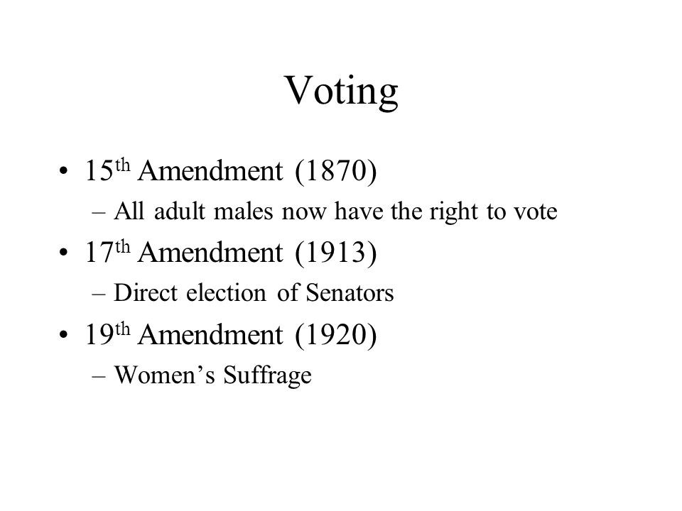 Voting 15 th Amendment (1870) –All adult males now have the right to vote 17 th Amendment (1913) –Direct election of Senators 19 th Amendment (1920) –