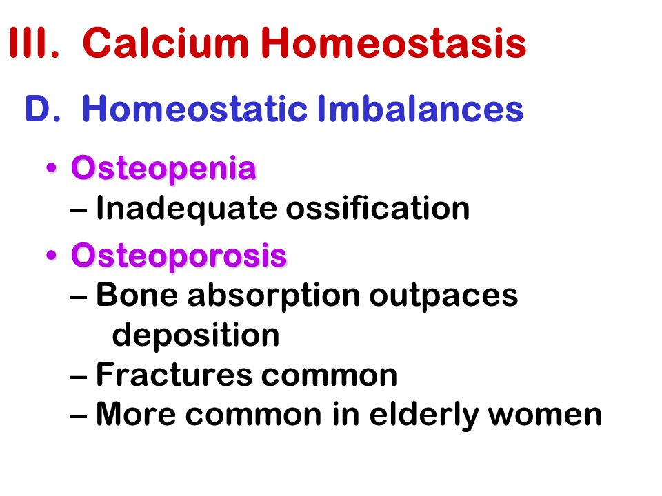 D. Homeostatic Imbalances OsteopeniaOsteopenia – Inadequate ossification OsteoporosisOsteoporosis – Bone absorption outpaces deposition – Fractures co