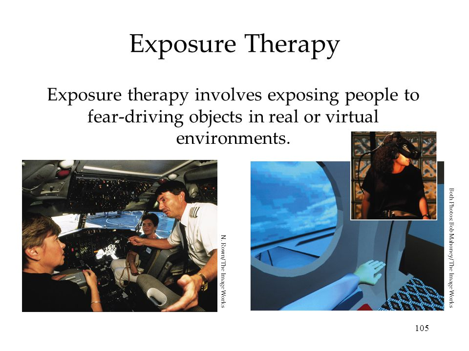 105 Exposure Therapy Exposure therapy involves exposing people to fear-driving objects in real or virtual environments.
