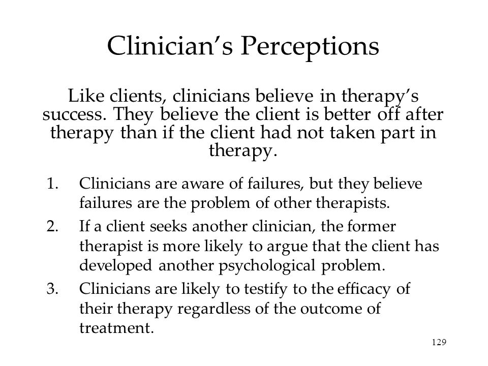 129 Clinician's Perceptions Like clients, clinicians believe in therapy's success.