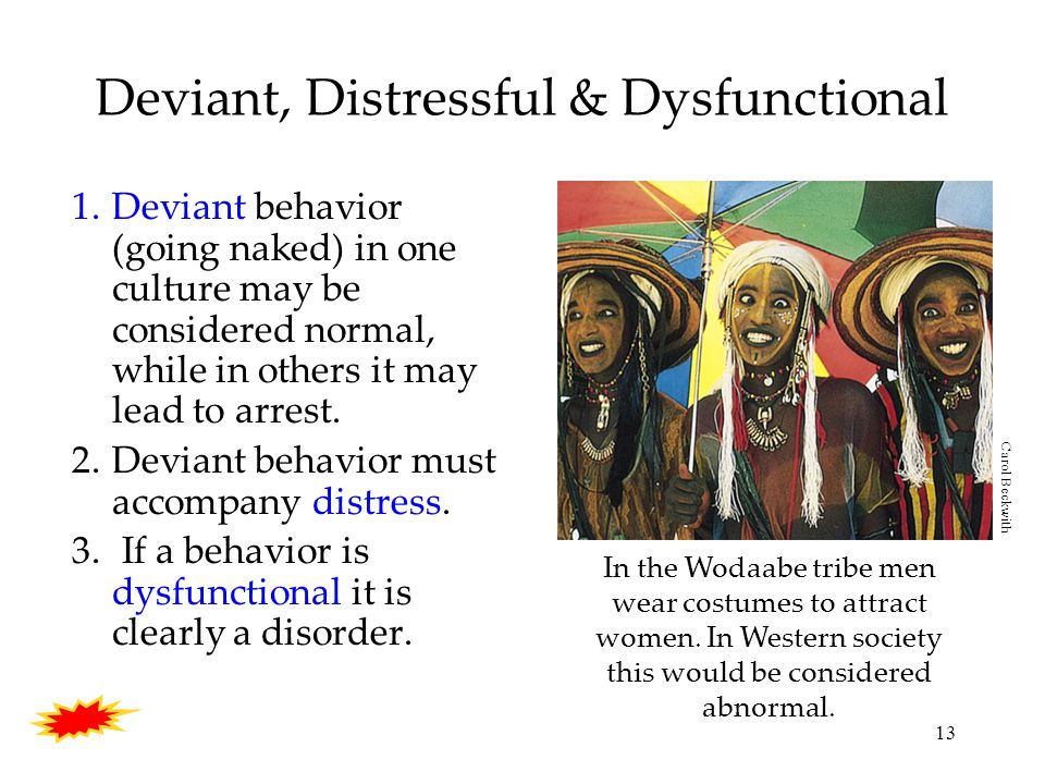 13 Deviant, Distressful & Dysfunctional 1.Deviant behavior (going naked) in one culture may be considered normal, while in others it may lead to arrest.