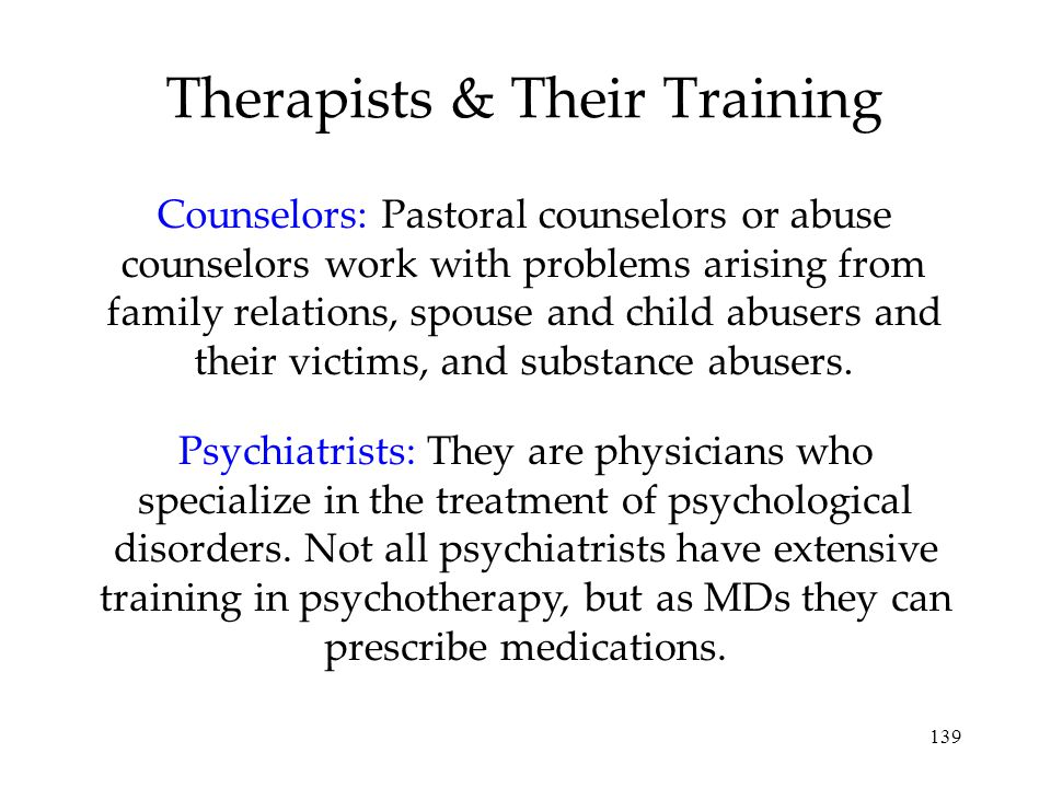 139 Therapists & Their Training Counselors: Pastoral counselors or abuse counselors work with problems arising from family relations, spouse and child abusers and their victims, and substance abusers.