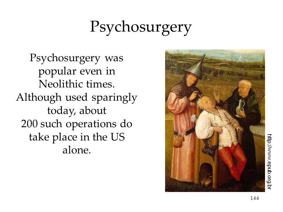 144 Psychosurgery Psychosurgery was popular even in Neolithic times.