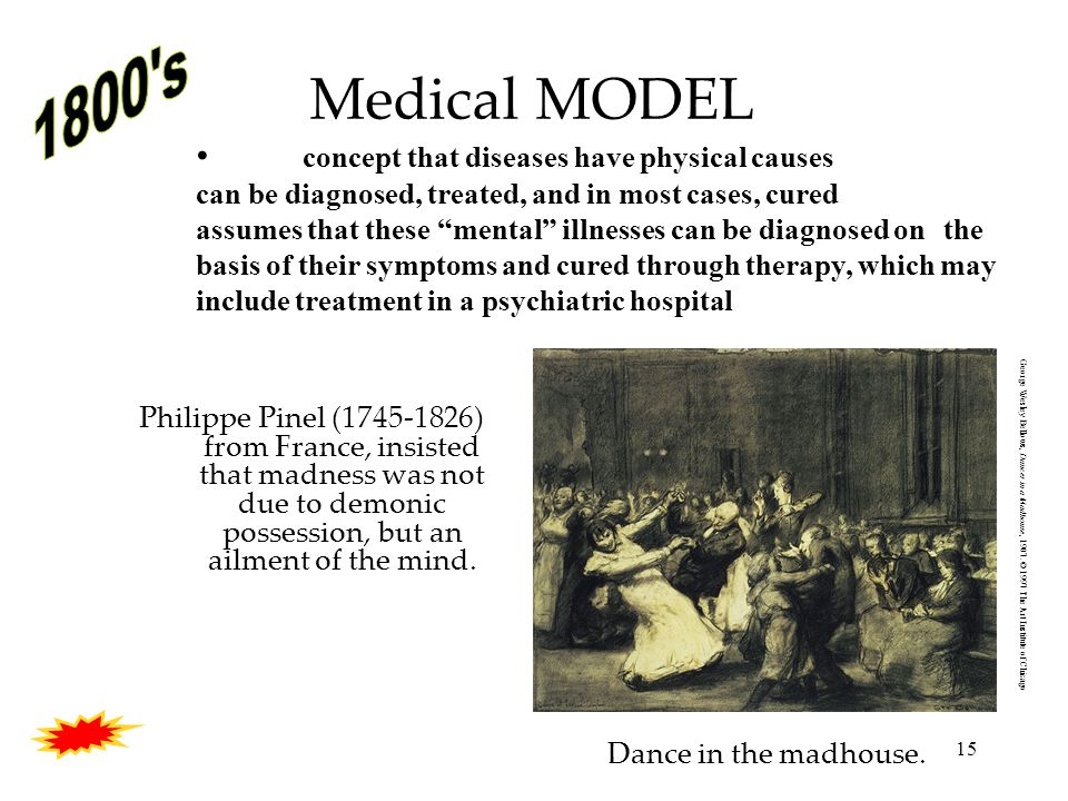 15 Medical MODEL Philippe Pinel (1745-1826) from France, insisted that madness was not due to demonic possession, but an ailment of the mind.