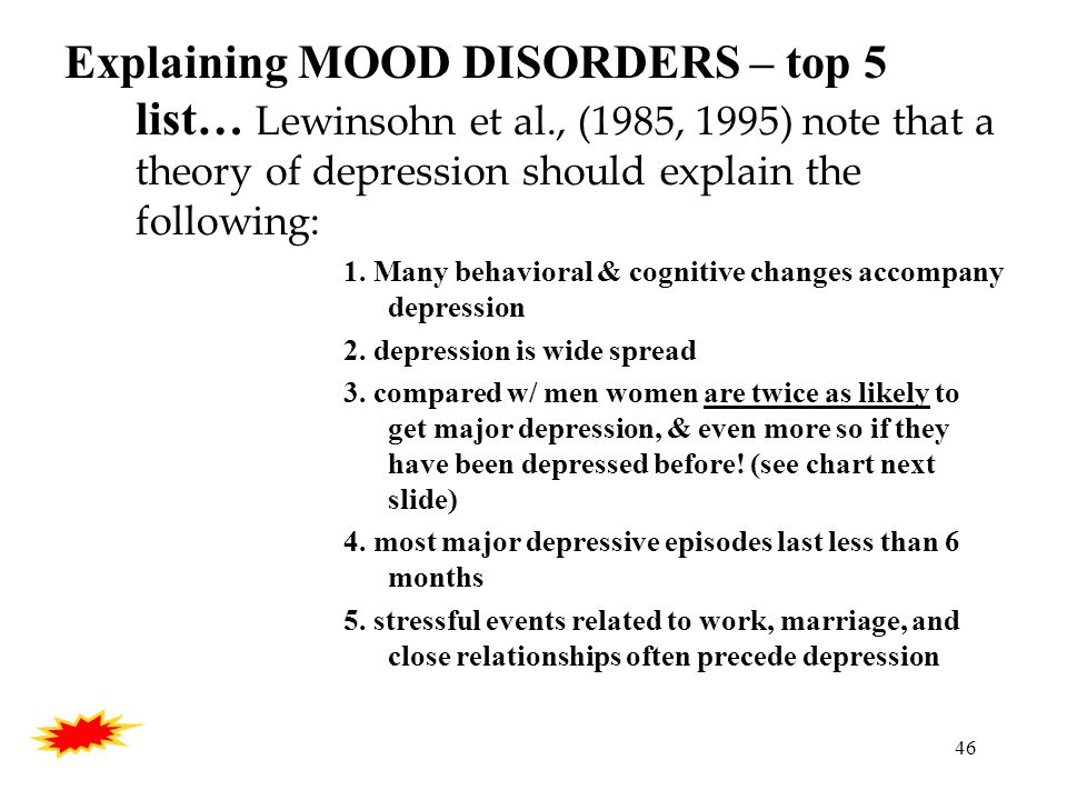 46 Explaining MOOD DISORDERS – top 5 list… Lewinsohn et al., (1985, 1995) note that a theory of depression should explain the following: 1.