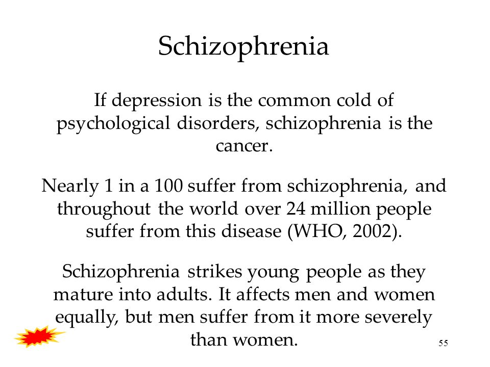 55 Schizophrenia If depression is the common cold of psychological disorders, schizophrenia is the cancer.
