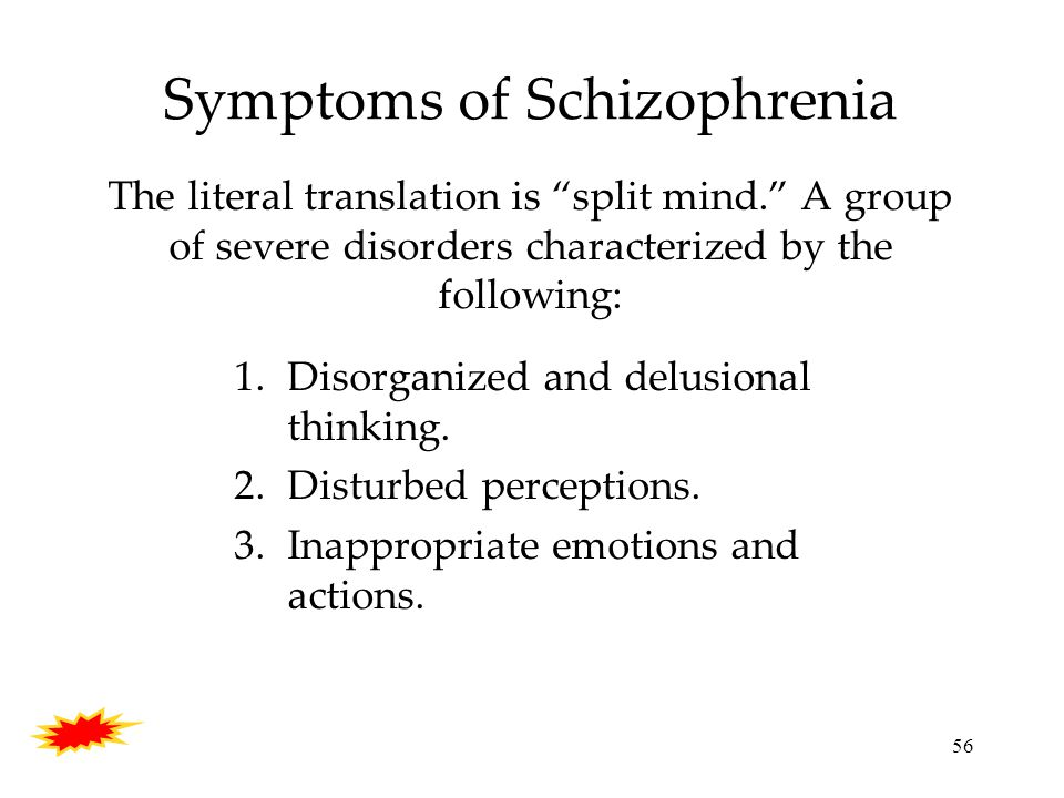 56 Symptoms of Schizophrenia The literal translation is split mind. A group of severe disorders characterized by the following: 1.Disorganized and delusional thinking.