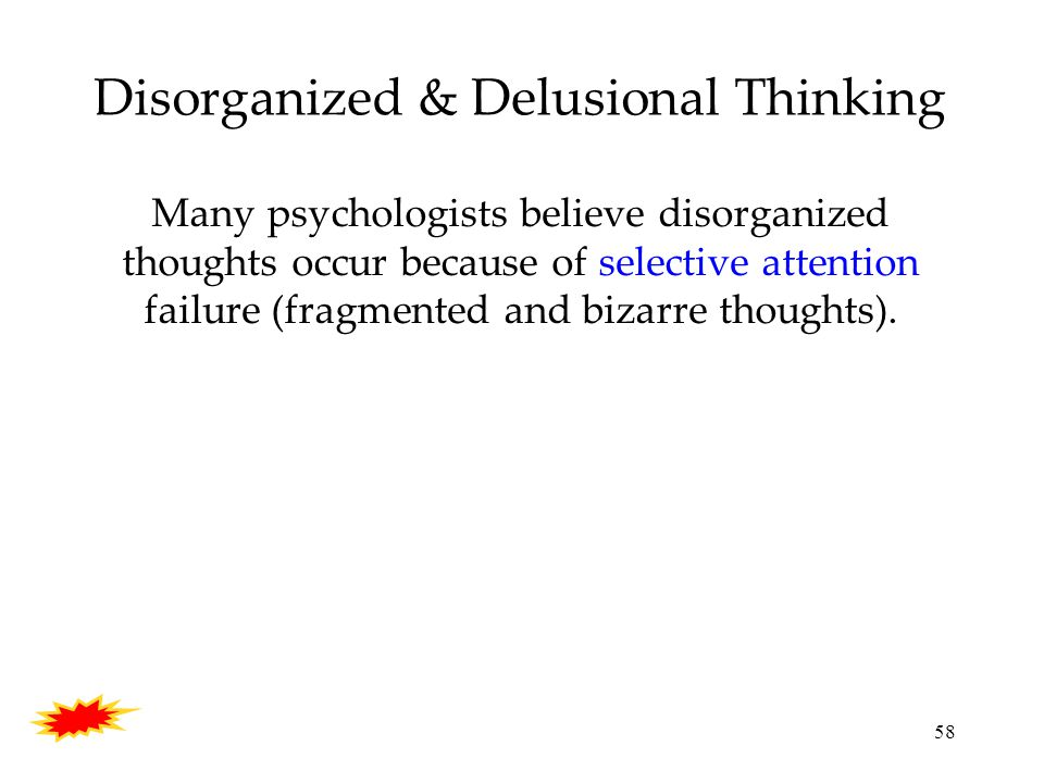 58 Disorganized & Delusional Thinking Many psychologists believe disorganized thoughts occur because of selective attention failure (fragmented and bizarre thoughts).