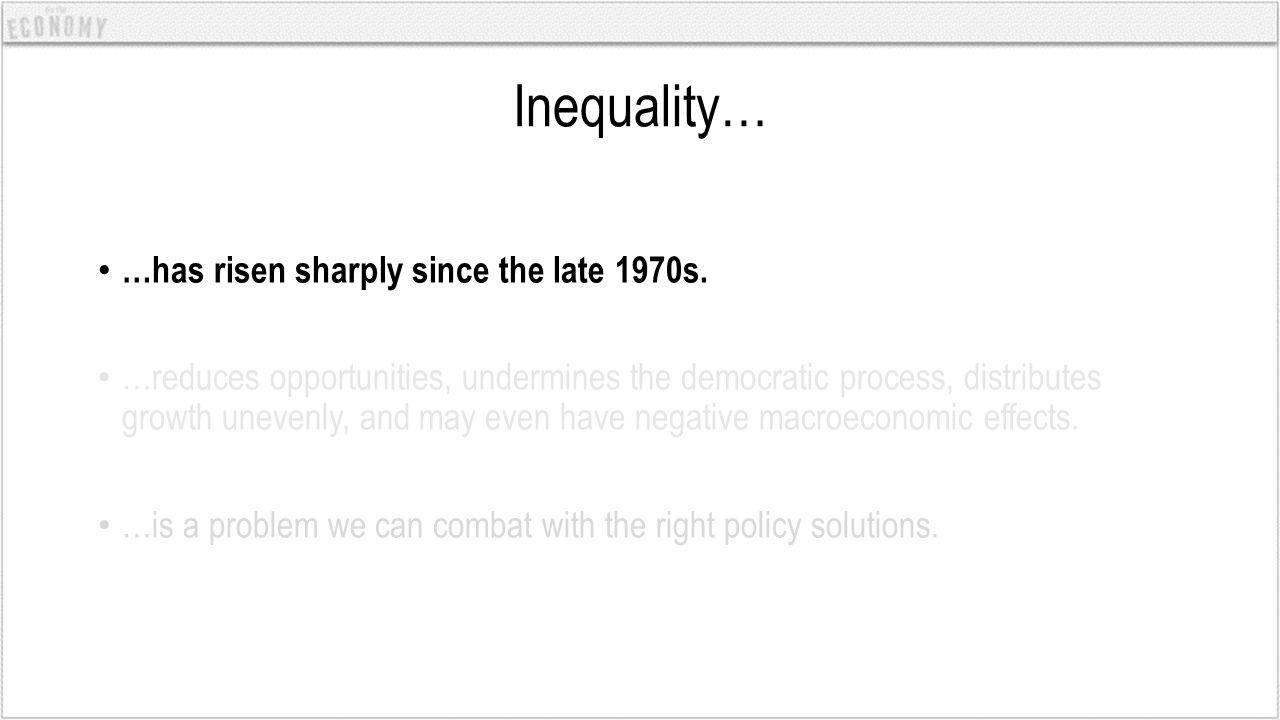 Inequality… …has risen sharply since the late 1970s. …reduces opportunities, undermines the democratic process, distributes growth unevenly, and may e