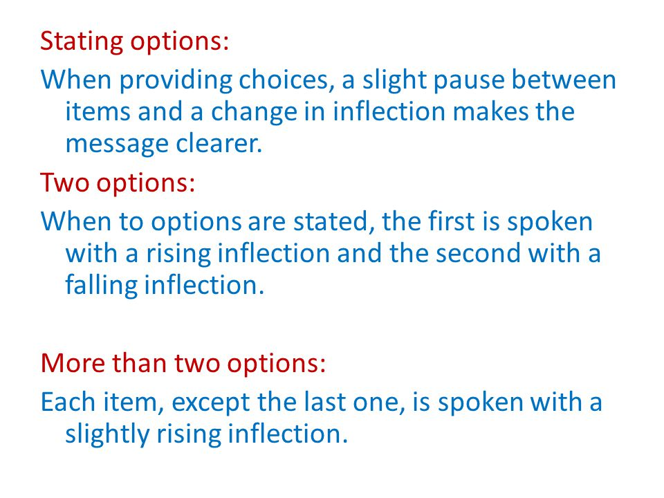 Stating options: When providing choices, a slight pause between items and a change in inflection makes the message clearer.