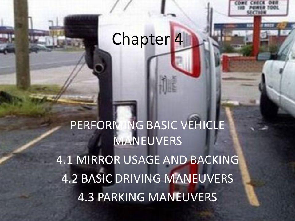 Chapter 4 PERFORMING BASIC VEHICLE MANEUVERS 4.1 MIRROR USAGE AND BACKING 4.2 BASIC DRIVING MANEUVERS 4.3 PARKING MANEUVERS