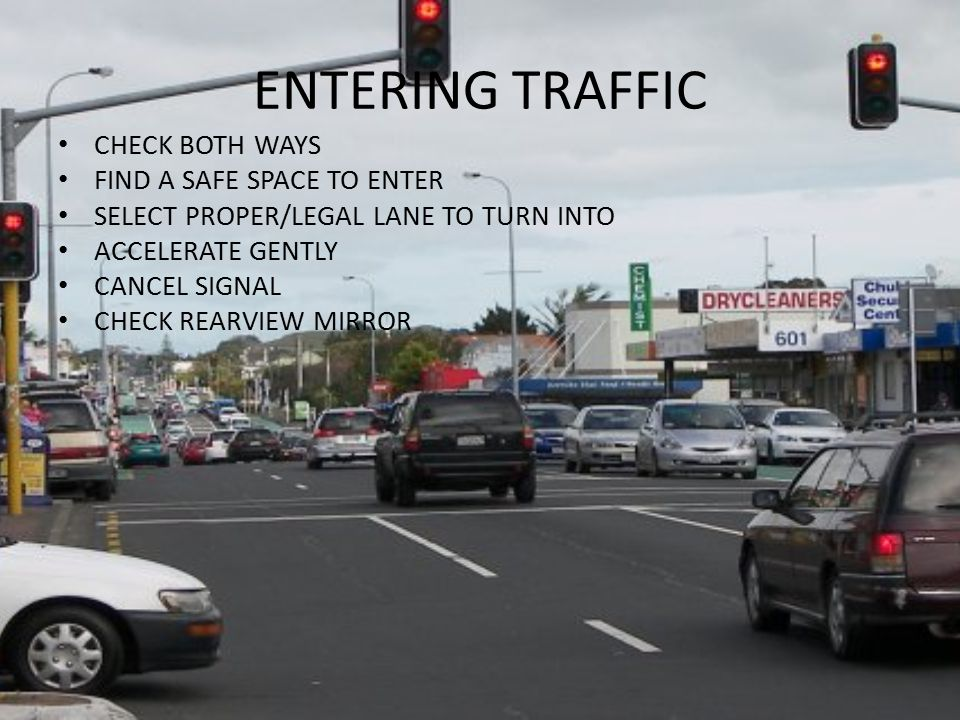 ENTERING TRAFFIC CHECK BOTH WAYS FIND A SAFE SPACE TO ENTER SELECT PROPER/LEGAL LANE TO TURN INTO ACCELERATE GENTLY CANCEL SIGNAL CHECK REARVIEW MIRRO