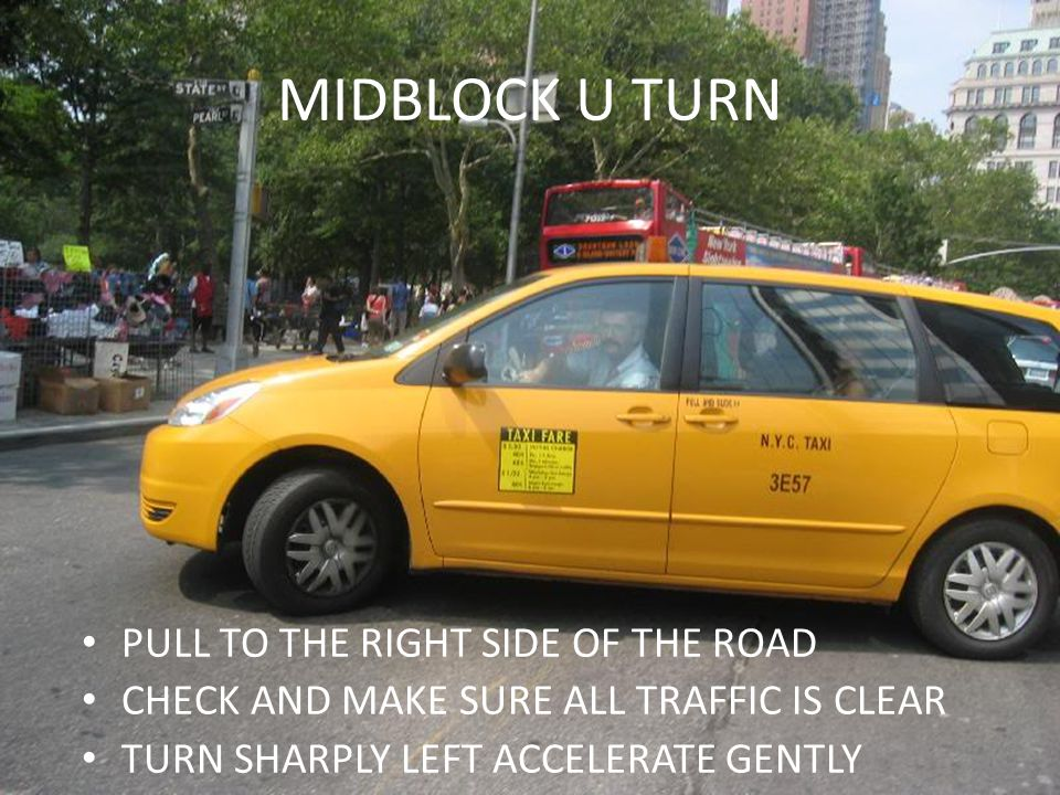 MIDBLOCK U TURN PULL TO THE RIGHT SIDE OF THE ROAD CHECK AND MAKE SURE ALL TRAFFIC IS CLEAR TURN SHARPLY LEFT ACCELERATE GENTLY