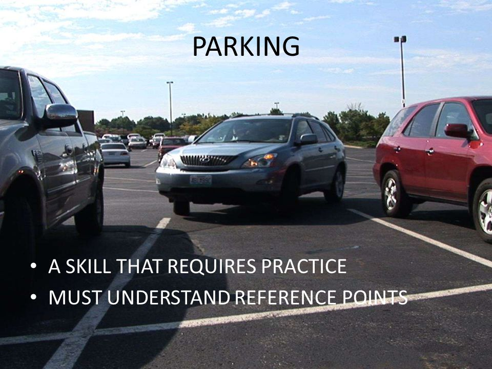 PARKING A SKILL THAT REQUIRES PRACTICE MUST UNDERSTAND REFERENCE POINTS