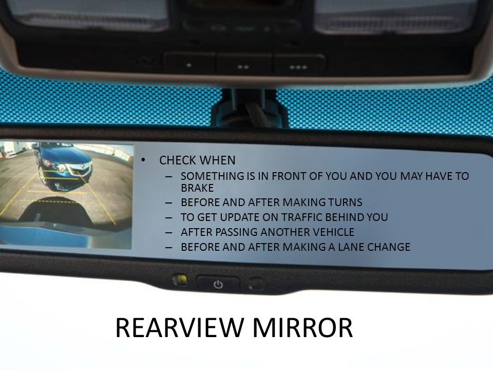 REARVIEW MIRROR CHECK WHEN – SOMETHING IS IN FRONT OF YOU AND YOU MAY HAVE TO BRAKE – BEFORE AND AFTER MAKING TURNS – TO GET UPDATE ON TRAFFIC BEHIND