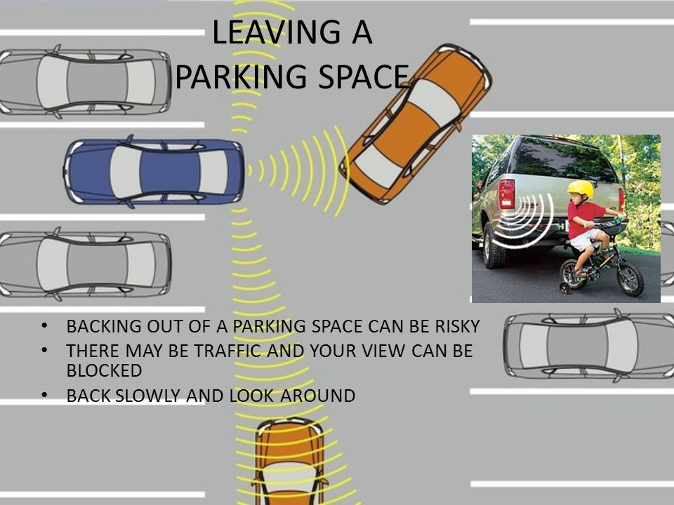LEAVING A PARKING SPACE BACKING OUT OF A PARKING SPACE CAN BE RISKY THERE MAY BE TRAFFIC AND YOUR VIEW CAN BE BLOCKED BACK SLOWLY AND LOOK AROUND