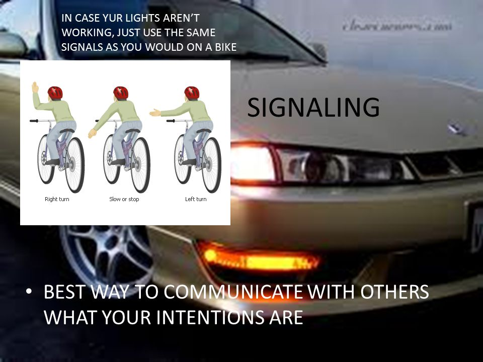SIGNALING BEST WAY TO COMMUNICATE WITH OTHERS WHAT YOUR INTENTIONS ARE IN CASE YUR LIGHTS AREN'T WORKING, JUST USE THE SAME SIGNALS AS YOU WOULD ON A