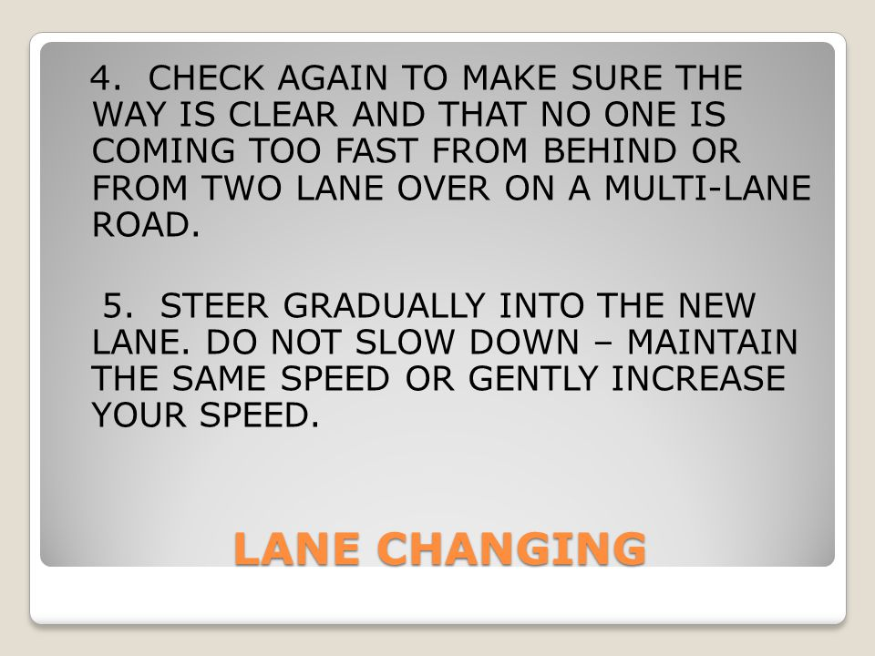 LANE CHANGING 4. CHECK AGAIN TO MAKE SURE THE WAY IS CLEAR AND THAT NO ONE IS COMING TOO FAST FROM BEHIND OR FROM TWO LANE OVER ON A MULTI-LANE ROAD.