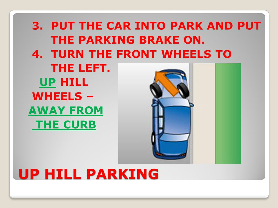 UP HILL PARKING 3. PUT THE CAR INTO PARK AND PUT THE PARKING BRAKE ON. 4. TURN THE FRONT WHEELS TO THE LEFT. UP HILL WHEELS – AWAY FROM THE CURB