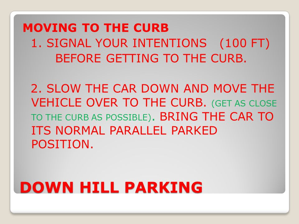 DOWN HILL PARKING MOVING TO THE CURB 1. SIGNAL YOUR INTENTIONS (100 FT) BEFORE GETTING TO THE CURB. 2. SLOW THE CAR DOWN AND MOVE THE VEHICLE OVER TO