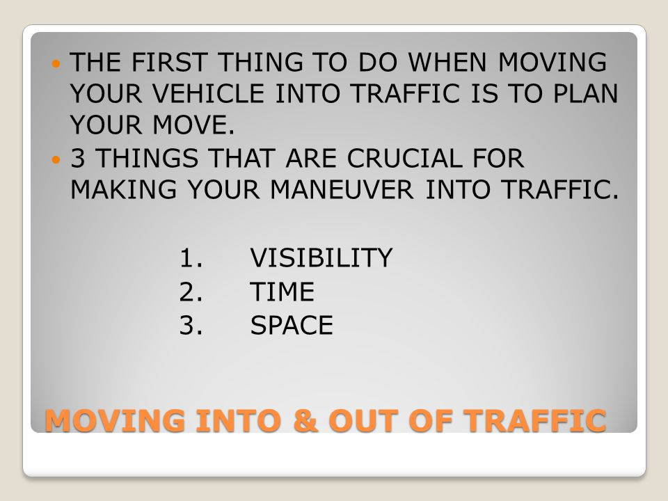 MOVING INTO & OUT OF TRAFFIC THE FIRST THING TO DO WHEN MOVING YOUR VEHICLE INTO TRAFFIC IS TO PLAN YOUR MOVE. 3 THINGS THAT ARE CRUCIAL FOR MAKING YO