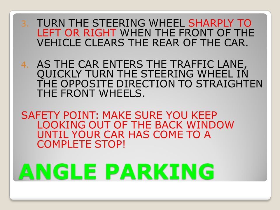 ANGLE PARKING 3. TURN THE STEERING WHEEL SHARPLY TO LEFT OR RIGHT WHEN THE FRONT OF THE VEHICLE CLEARS THE REAR OF THE CAR. 4. AS THE CAR ENTERS THE T