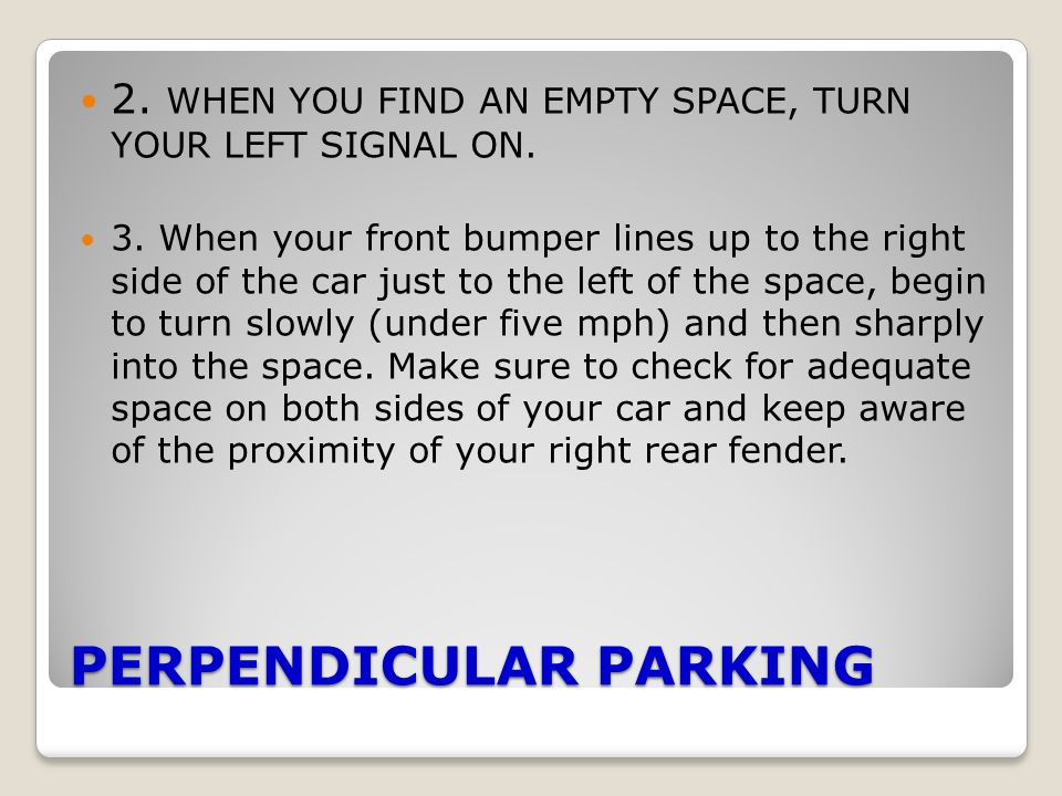 PERPENDICULAR PARKING 2. WHEN YOU FIND AN EMPTY SPACE, TURN YOUR LEFT SIGNAL ON. 3. When your front bumper lines up to the right side of the car just