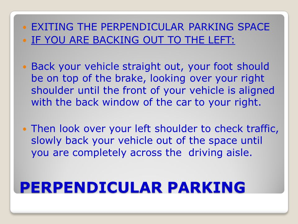 PERPENDICULAR PARKING EXITING THE PERPENDICULAR PARKING SPACE IF YOU ARE BACKING OUT TO THE LEFT: Back your vehicle straight out, your foot should be