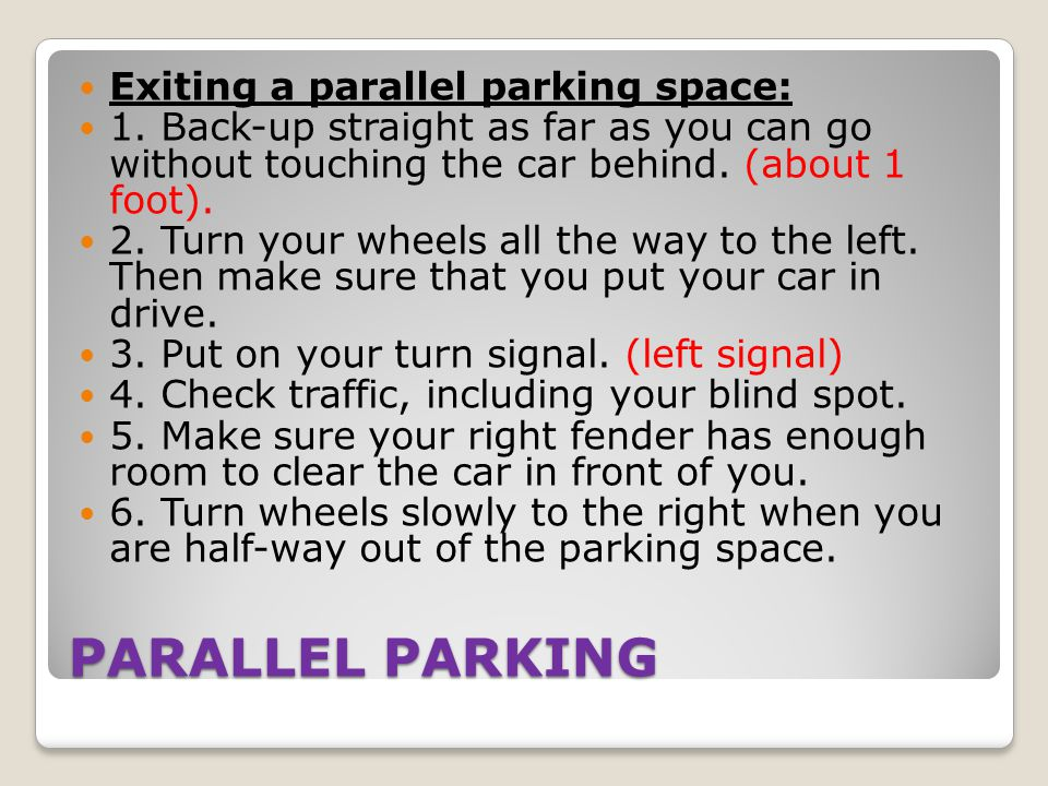 PARALLEL PARKING Exiting a parallel parking space: 1. Back-up straight as far as you can go without touching the car behind. (about 1 foot). 2. Turn y