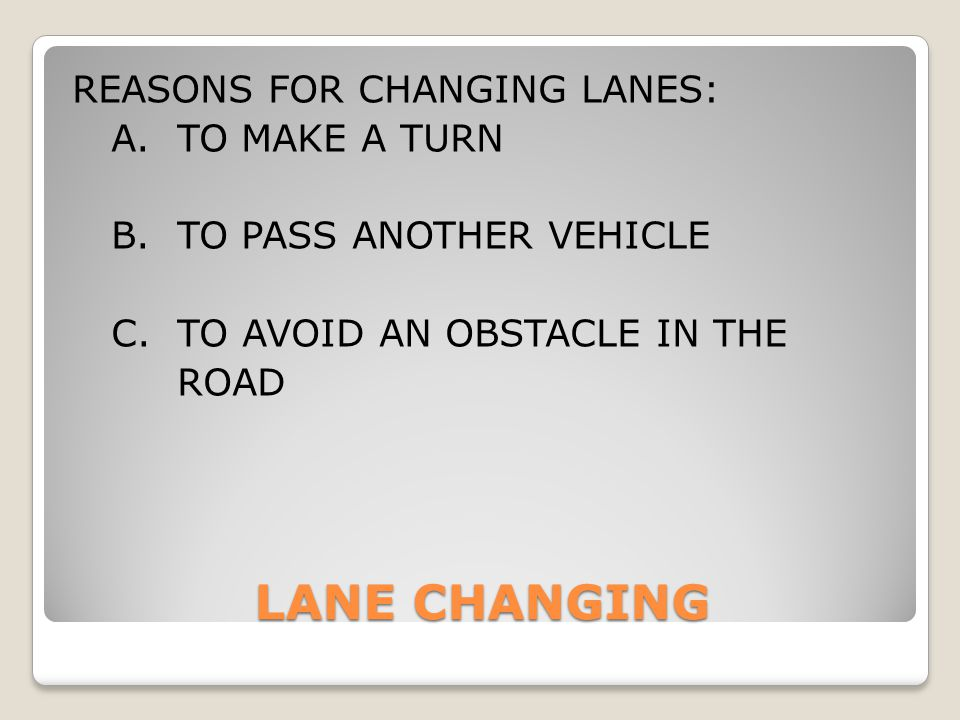 LANE CHANGING REASONS FOR CHANGING LANES: A. TO MAKE A TURN B. TO PASS ANOTHER VEHICLE C. TO AVOID AN OBSTACLE IN THE ROAD