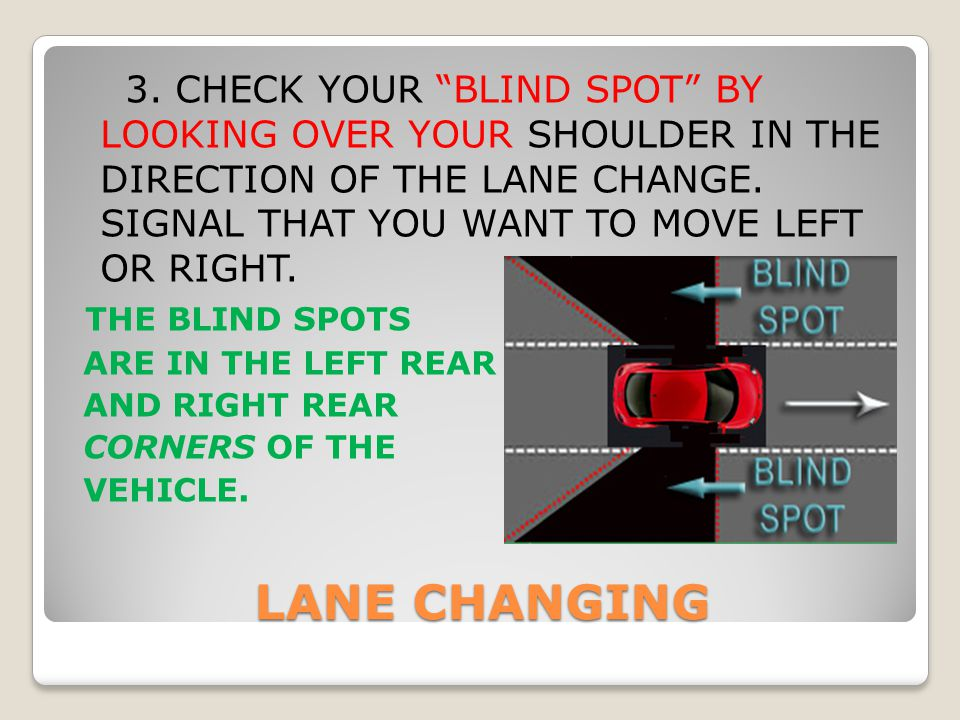 "LANE CHANGING 3. CHECK YOUR ""BLIND SPOT"" BY LOOKING OVER YOUR SHOULDER IN THE DIRECTION OF THE LANE CHANGE. SIGNAL THAT YOU WANT TO MOVE LEFT OR RIGHT"