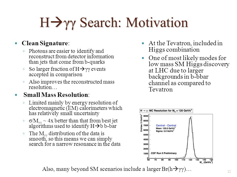 H  γγ Search: Motivation Clean Signature: ◦ Photons are easier to identify and reconstruct from detector information than jets that come from b-quarks ◦ So larger fraction of H  γγ events accepted in comparison ◦ Also improves the reconstructed mass resolution… Small Mass Resolution: ◦ Limited mainly by energy resolution of electromagnetic (EM) calorimeters which has relatively small uncertainty ◦ σ/M γγ ~ 4x better than that from best jet algorithms used to identify H  b b-bar ◦ The M γγ distribution of the data is smooth, so this means we can simply search for a narrow resonance in the data At the Tevatron, included in Higgs combination One of most likely modes for low mass SM Higgs discovery at LHC due to larger backgrounds in b-bbar channel as compared to Tevatron 11 Also, many beyond SM scenarios include a larger Br(h  γγ)…