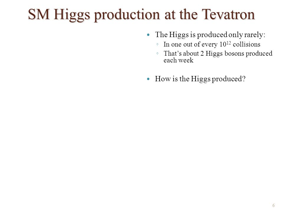 SM Higgs production at the Tevatron 6 The Higgs is produced only rarely: ◦ In one out of every 10 12 collisions ◦ That's about 2 Higgs bosons produced each week How is the Higgs produced