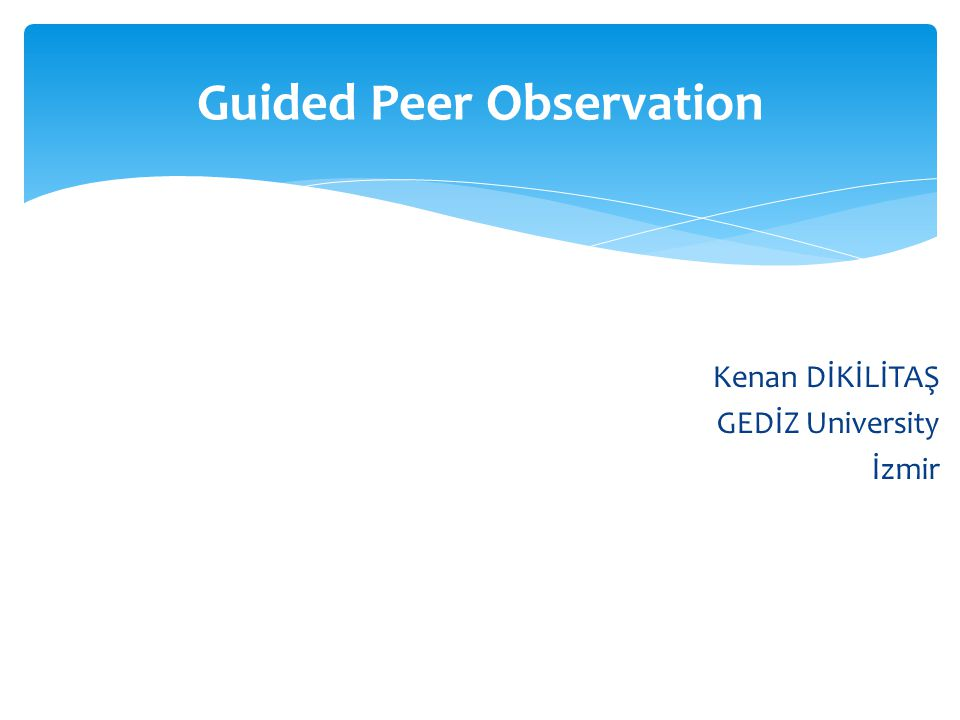 Kenan DİKİLİTAŞ GEDİZ University İzmir Guided Peer Observation