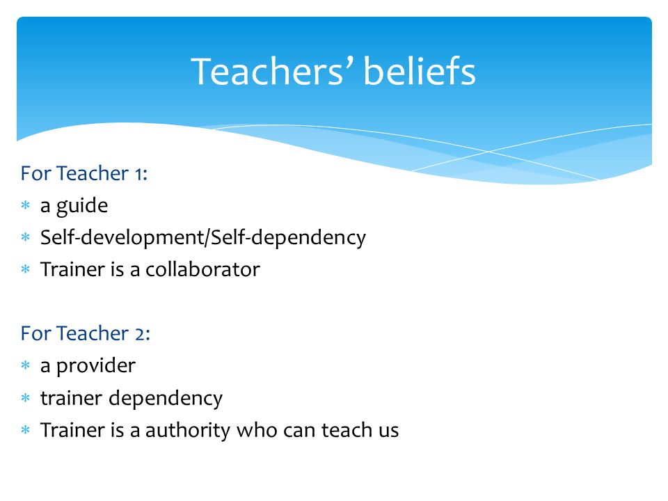 For Teacher 1:  a guide  Self-development/Self-dependency  Trainer is a collaborator For Teacher 2:  a provider  trainer dependency  Trainer is