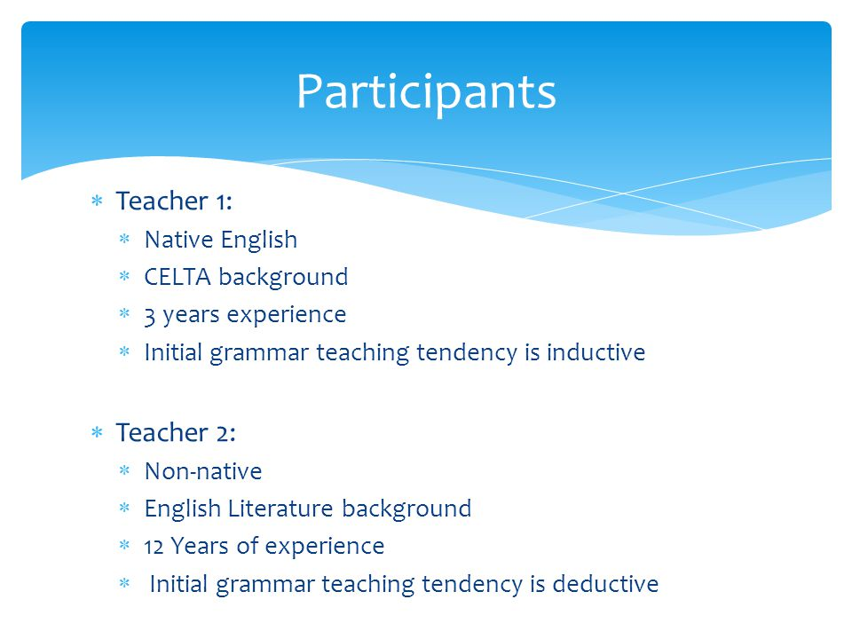  Teacher 1:  Native English  CELTA background  3 years experience  Initial grammar teaching tendency is inductive  Teacher 2:  Non-native  English Literature background  12 Years of experience  Initial grammar teaching tendency is deductive Participants