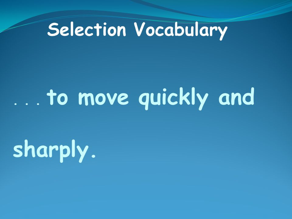 ... to move quickly and sharply. Selection Vocabulary