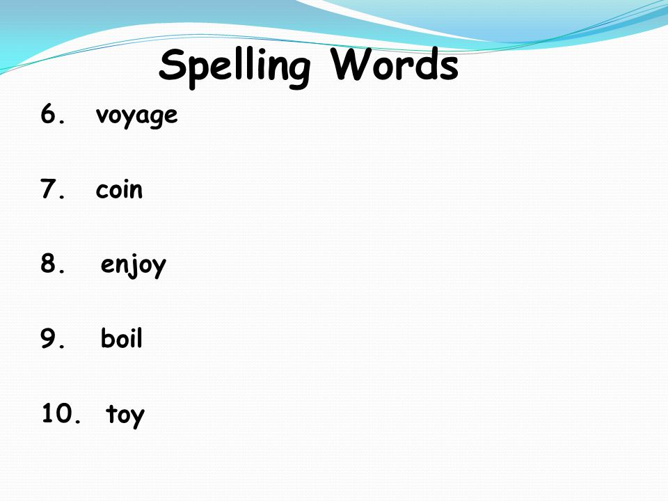 Spelling Words 6. voyage 7. coin 8. enjoy 9. boil 10. toy