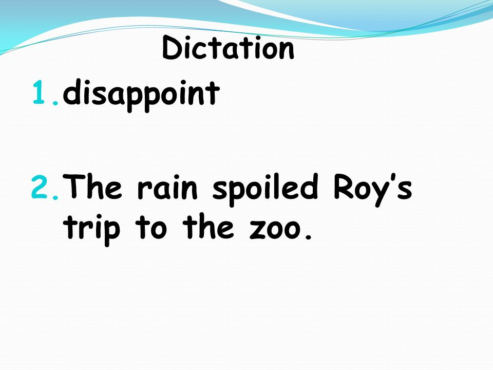 Dictation 1. disappoint 2. The rain spoiled Roy's trip to the zoo.