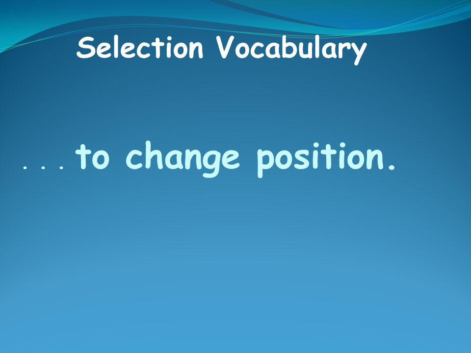 ... to change position. Selection Vocabulary