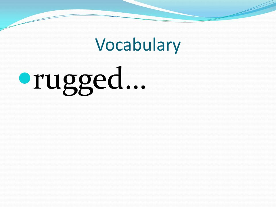 Vocabulary rugged…