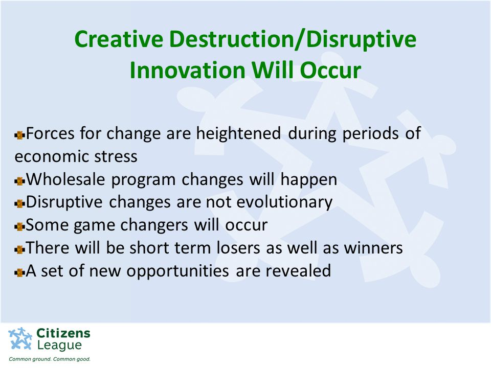 Forces for change are heightened during periods of economic stress Wholesale program changes will happen Disruptive changes are not evolutionary Some game changers will occur There will be short term losers as well as winners A set of new opportunities are revealed Creative Destruction/Disruptive Innovation Will Occur