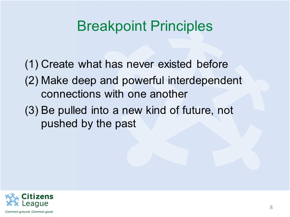 Breakpoint Principles (1)Create what has never existed before (2)Make deep and powerful interdependent connections with one another (3)Be pulled into a new kind of future, not pushed by the past 8
