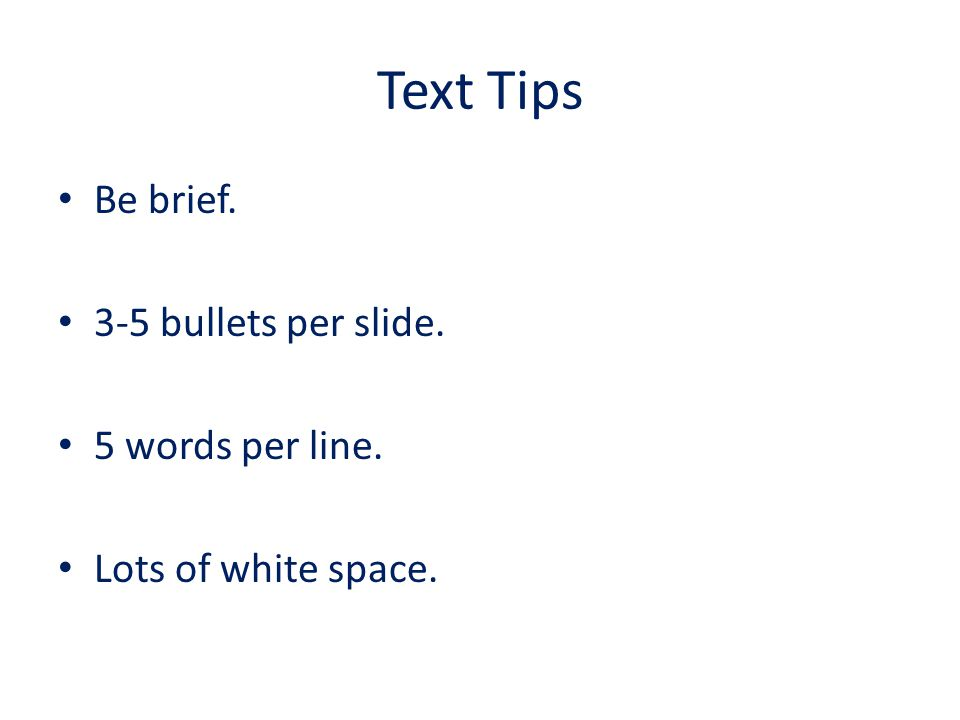 Text Tips Be brief and to the point. Nobody wants to read paragraphs of text. Limit yourself to between three and five bullet lines per slide. This wa
