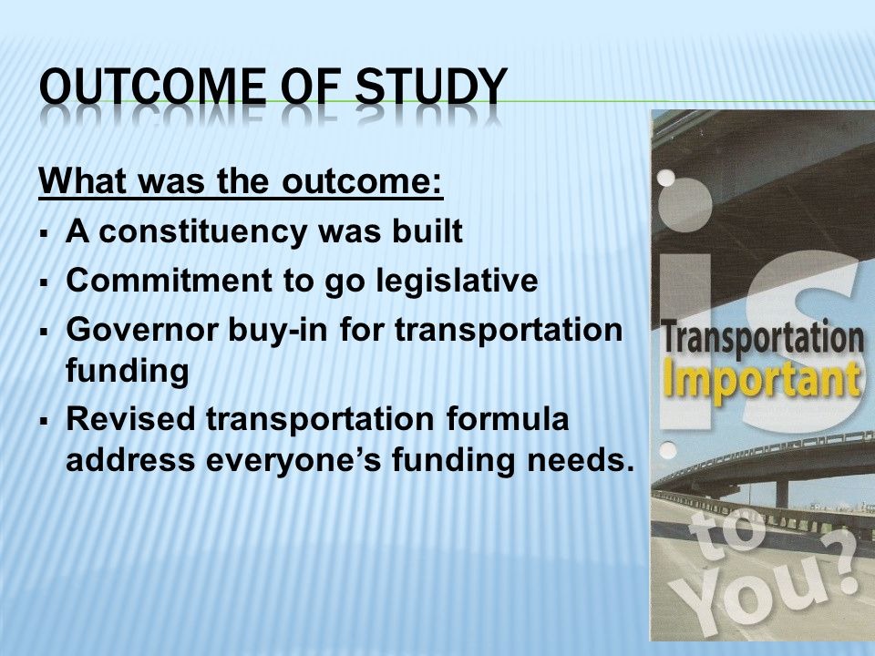 What was the outcome:  A constituency was built  Commitment to go legislative  Governor buy-in for transportation funding  Revised transportation formula to address everyone's funding needs.