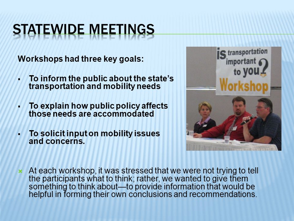 Workshops had three key goals:  To inform the public about the state's transportation and mobility needs  To explain how public policy affects how those needs are accommodated  To solicit input on mobility issues and concerns.