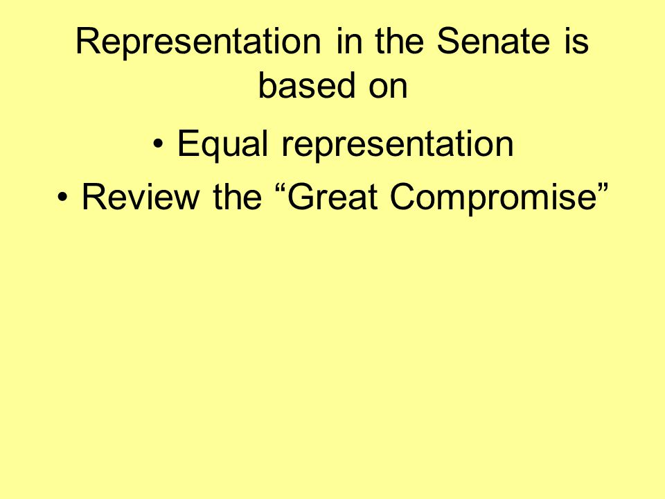 Representation in the Senate is based on Equal representation Review the Great Compromise