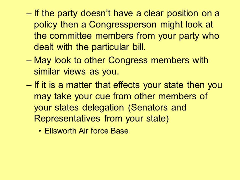 –If the party doesn't have a clear position on a policy then a Congressperson might look at the committee members from your party who dealt with the particular bill.
