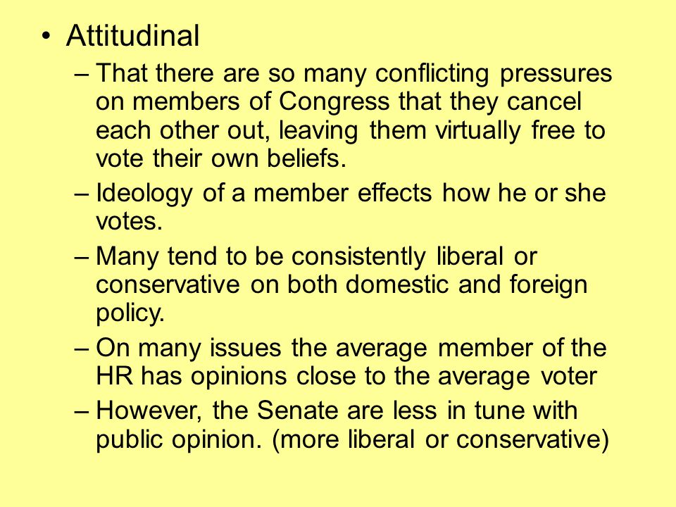 Attitudinal –That there are so many conflicting pressures on members of Congress that they cancel each other out, leaving them virtually free to vote their own beliefs.